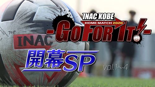 INAC神戸 HOME MATCH 2020 -GO FOR IT!- 【開幕SP】